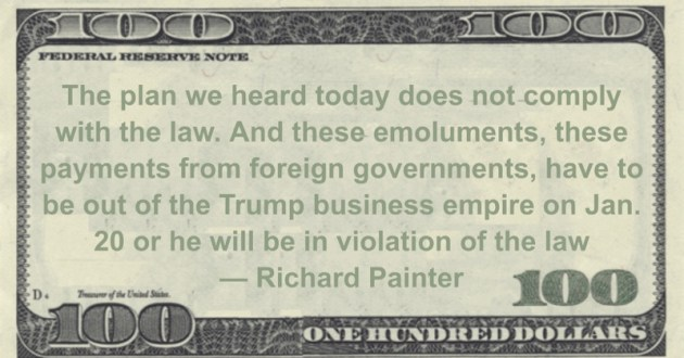emoluments, these payments from foreign governments, have to be out of the Trump business empire on Jan. 20 or he will be in violation of the law Quote