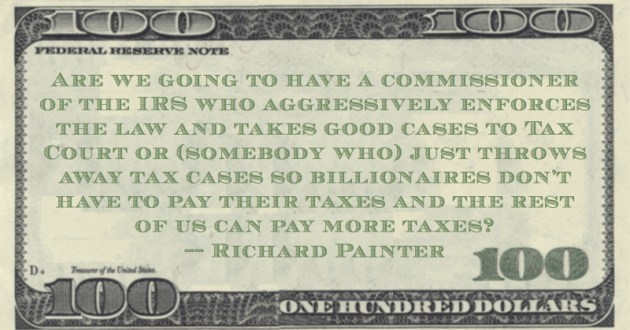 the IRS who aggressively enforces the law and takes good cases to Tax Court or (somebody who) just throws away tax cases so billionaires don't have to pay their taxes and the rest of us can pay more taxes? Quote