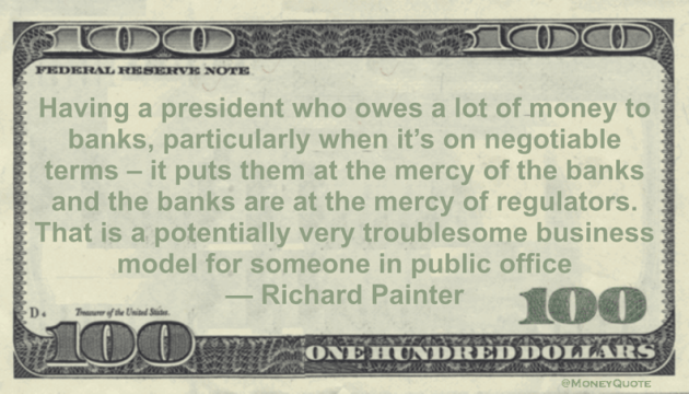 Having a president who owes a lot of money to banks, particularly when it's on negotiable terms - it puts them at the mercy of the banks and the banks are at the mercy of regulators Quote