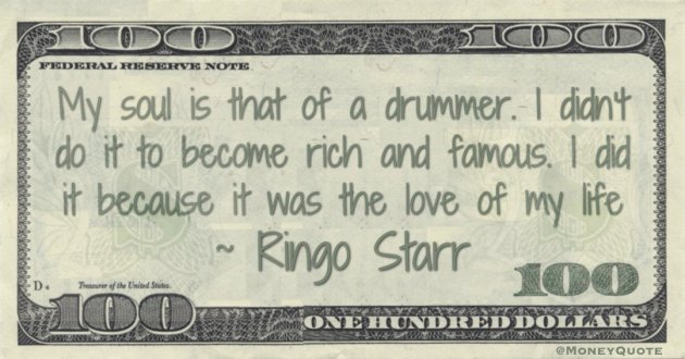 My soul is that of a drummer. I didn't do it to become rich and famous. I did it because it was the love of my life Quote