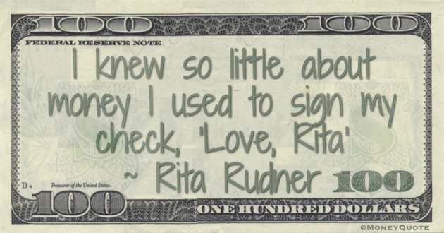 """I knew so little about money I used to sign my check, """"Love, Rita Quote"""