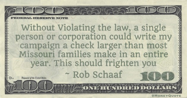 Rob Schaaf Without Violating the law, a single person or corporation could write my campaign a check larger than most Missouri families make in an entire year. This should frighten you quote