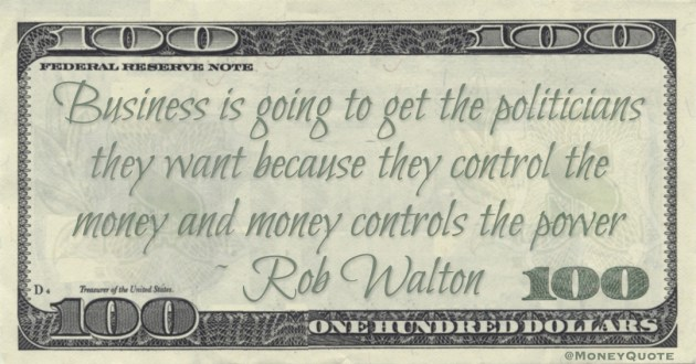 Business is going to get the politicians they want because they control the money and money controls the power Quote