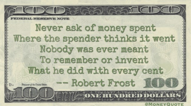 Never ask of money spent, where the spender thinks it went with every cent Quote