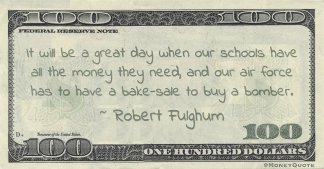 It will be a great day when our schools have all the money they need, and our air force has to have a bake-sale to buy a bomber Quote