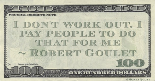 I don't work out. I pay people to do that for me Quote