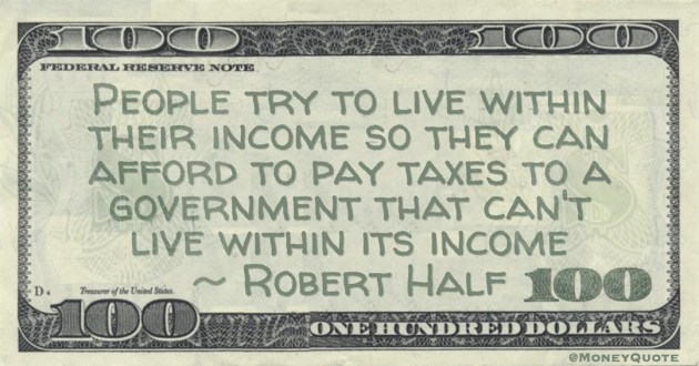 People try to live within their income so they can afford to pay taxes to a government that can't live within its income Quote