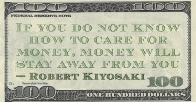 If you do not know how to care for money, money will stay away from you Quote