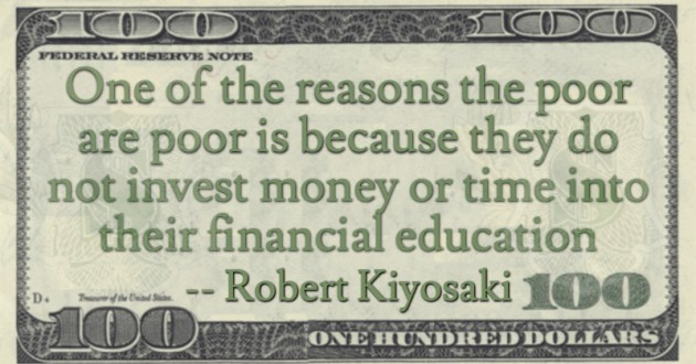 the poor are poor is because they do not invest money or time into their financial education Quote