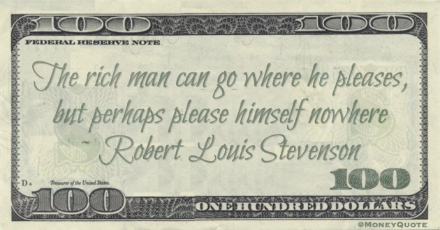 The rich man can go where he pleases, but perhaps please himself nowhere Quote