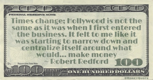 Hollywood is not the same as it was when I first entered the business. It felt to me like it was starting to narrow down and centralize itself around what would... make money Quote
