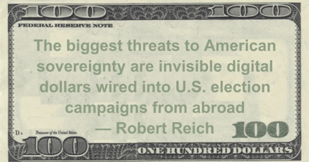 The biggest threats to American sovereignty are invisible digital dollars wired into U.S. election campaigns from abroad Quote