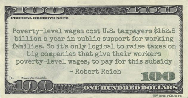 Poverty-level wages cost U.S. taxpayers $152.8 billion a year in public support for working families. So it's only logical to raise taxes on big companies that give their workers poverty-level wages, to pay for this subsidy Quote