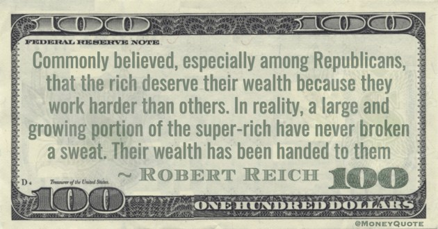 Commonly believed, especially among Republicans, that the rich deserve their wealth because they work harder than others. In reality, a large and growing portion of the super-rich have never broken a sweat. Their wealth has been handed to them Quote