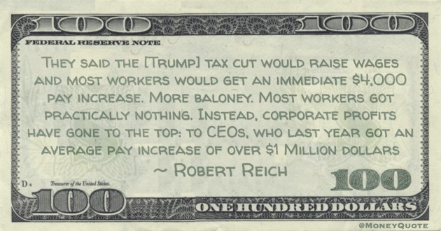 They said the [Trump] tax cut would raise wages and most workers would get an immediate ,000 pay increase. More baloney. Most workers got practically nothing. Instead, corporate profits have gone to the top: to CEOs, who last year got an average pay increase of over  Million dollars Quote