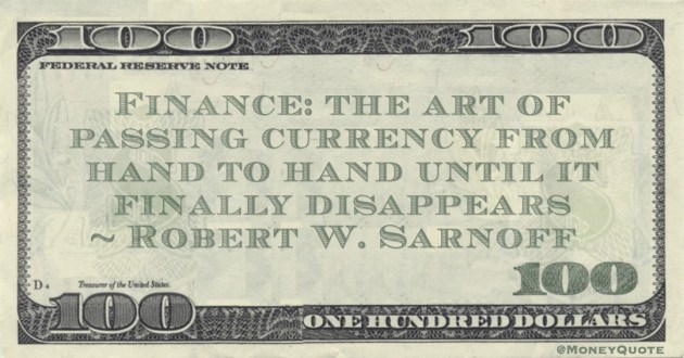 Finance: the art of passing currency from hand to hand until it finally disappears Quote