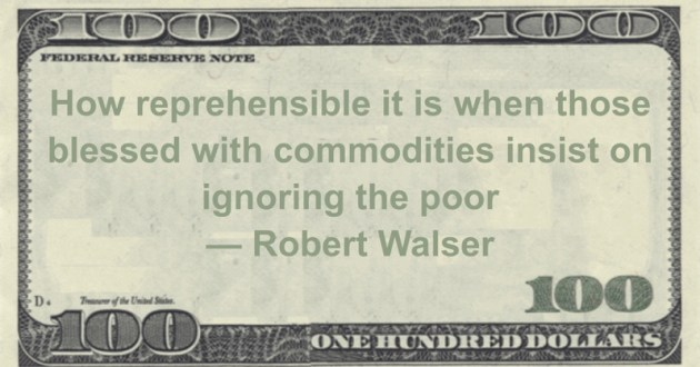 How reprehensible it is when those blessed with commodities insist on ignoring the poor Quote