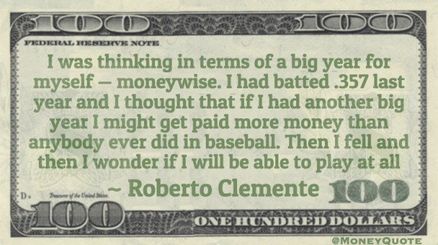I was thinking in terms of a big year for myself — moneywise. I might get paid more money than anybody ever did in baseball Quote