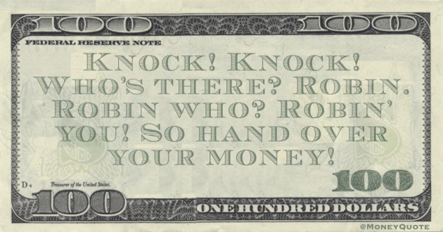 Knock! Knock! Who's there? Robin. Robin who? Robin' you! So hand over your money! Quote
