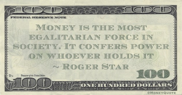 Roger Starr Money is the most egalitarian force in society. It confers power on whoever holds it quote