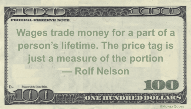 Wages trade money for a part of a person's lifetime. The price tag is just a measure of the portion Quote