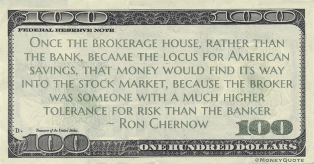 American savings, that money would find its way into the stock market, because the broker was someone with a much higher tolerance for risk than the banker Quote