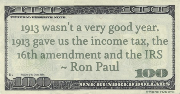 1913 wasn't a very good year. 1913 gave us the income tax, the 16th amendment and the IRS Quote