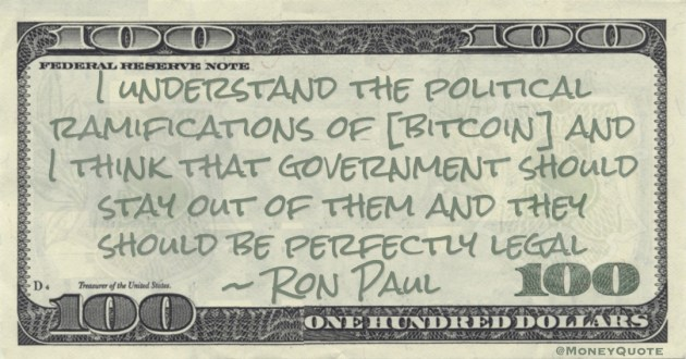 I understand the political ramifications of [bitcoin] and I think that government should stay out of them and they should be perfectly legal Quote