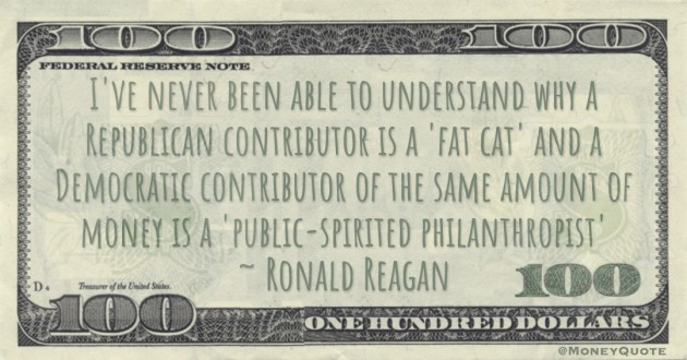 I've never been able to understand why a Republican contributor is a 'fat cat' and a Democratic contributor of the same amount of money is a 'public-spirited philanthropist' Quote