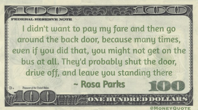 I didn't want to pay my fare and then go around the back door, because many times, even if you did that, you might not get on the bus at all. They'd probably shut the door, drive off, and leave you standing there Quote
