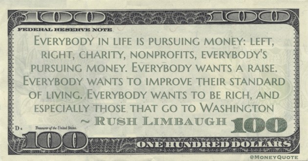 Everybody in life is pursuing money: left, right, charity, nonprofits, everybody's pursuing money. Everybody wants a raise. Everybody wants to improve their standard of living. Everybody wants to be rich, and especially those that go to Washington Quote
