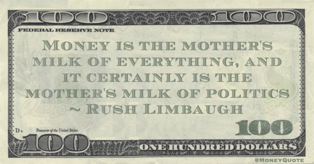Money is the mother's milk of everything, and it certainly is the mother's milk of politics Quote