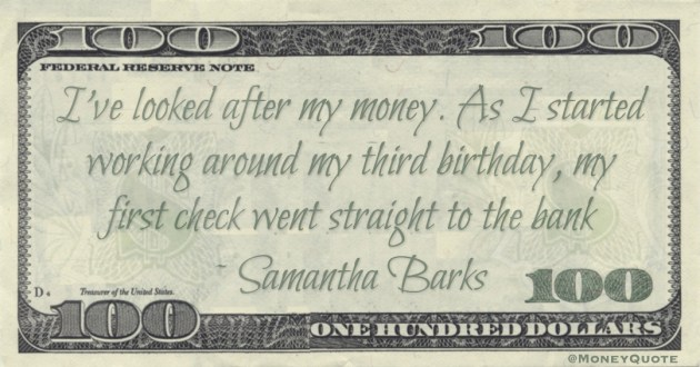 I've looked after my money. As I started working around my third birthday, my first check went straight to the bank Quote