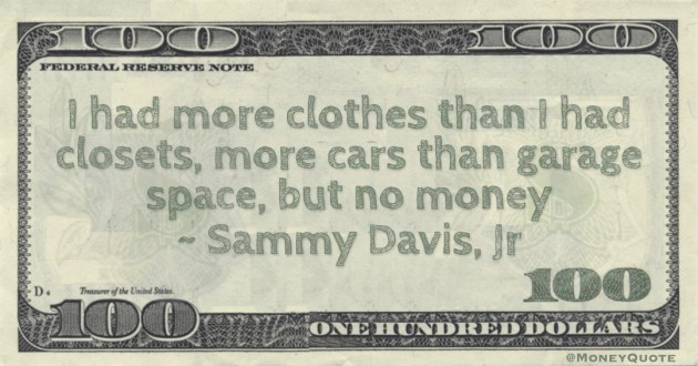 Sammy Davis, Jr I had more clothes than I had closets, more cars than garage space, but no money quote