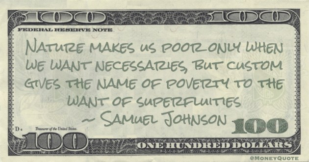 Nature makes us poor only when we want necessaries, but custom gives the name of poverty to the want of superfluities Quote