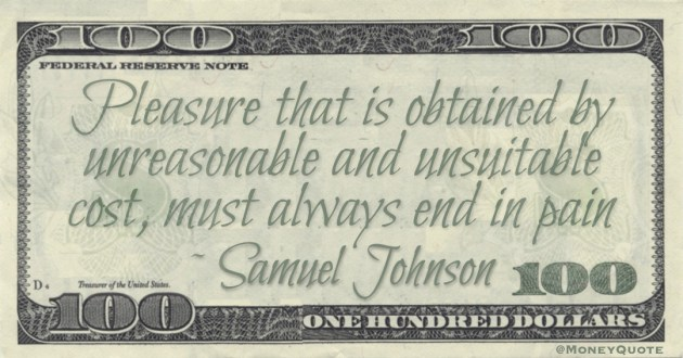 Pleasure that is obtained by unreasonable and unsuitable cost, must always end in pain Quote