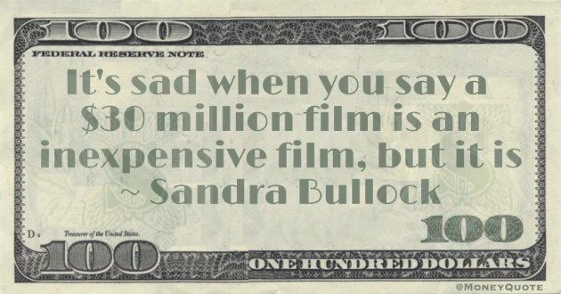 It's sad when you say a  $30 million film is an inexpensive film, but it is Quote