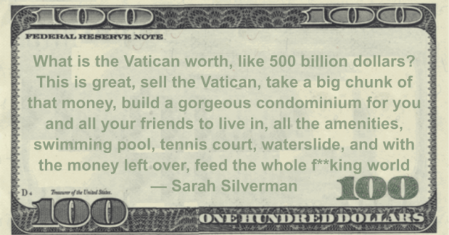 What is the Vatican worth, like 500 billion dollars?  with the money left over, feed the whole f**king world Quote