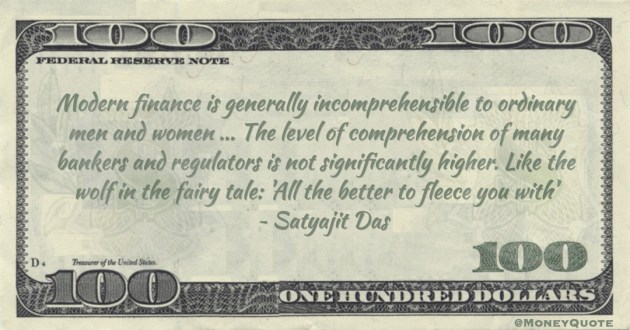 Satyajit Das Modern finance is generally incomprehensible to ordinary men and women ... The level of comprehension of many bankers and regulators is not significantly higher. Like the wolf in the fairy tale: 'All the better to fleece you with' quote