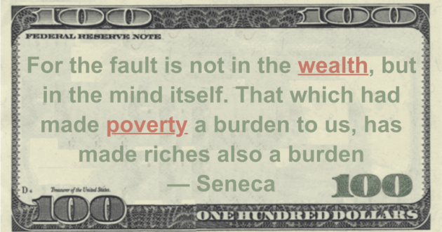 For the fault is not in the wealth, but in the mind itself. That which had made poverty a burden to us, has made riches also a burden Quote