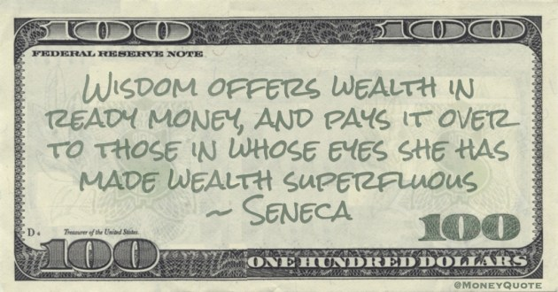 Wisdom offers wealth in ready money, and pays it over to those in whose eyes she has made wealth superfluous Quote