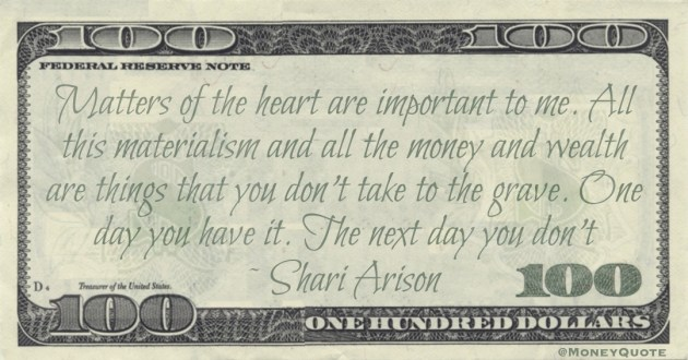 materialism and all the money and wealth are things that you don't take to the grave. One day you have it. The next day you don't Quote