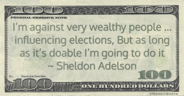 I'm against very wealthy people ... influencing elections, But as long as it's doable I'm going to do it Quote