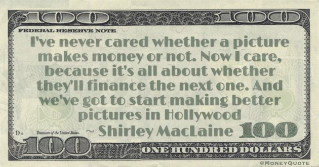 I've never cared whether a picture makes money or not. Now I care, because it's all about whether they'll finance the next one. And we've got to start making better pictures in Hollywood Quote