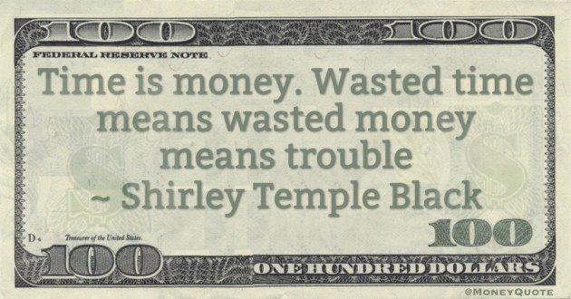 Time is money. Wasted time means wasted money means trouble Quote