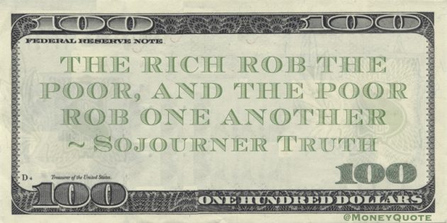 The rich rob the poor, and the poor rob one another Quote