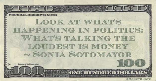 Sonia Sotomayor Look at what's happening in politics: What's talking the loudest is money quote
