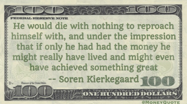 He would die with nothing to reproach himself; if only he had had money, achieved something great Quote