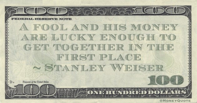 A fool and his money are lucky enough to get together in the first place Quote