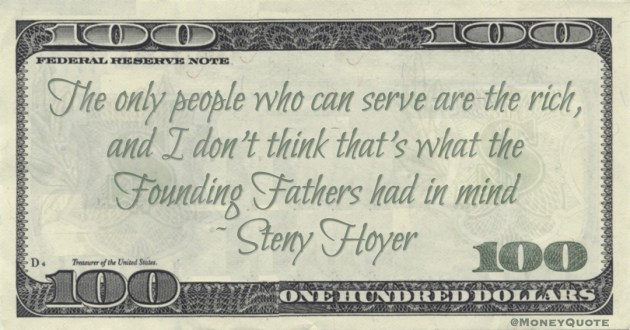 Steny Hoyer the only people who can serve are the rich, and I don't think that's what the Founding Fathers had in mind quote